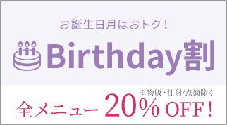 お誕生日月はおトク!Birthday割 ※物販・注射/点滴除く 全メニュー20%OFF!