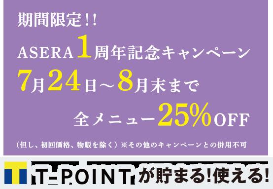 期間限定!ASERA1周年記念キャンペーン7月24日~8月末まで全メニュー25%OFF!Tポイントが貯まる!使える!